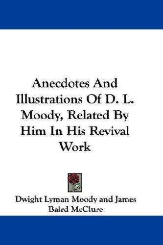 Anecdotes And Illustrations Of D. L. Moody, Related By Him In His Revival Work