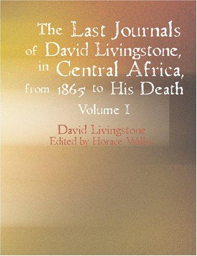 The Last Journals of David Livingstone in Central Africa from 1865 to His Death Volume I (Large Print Edition)