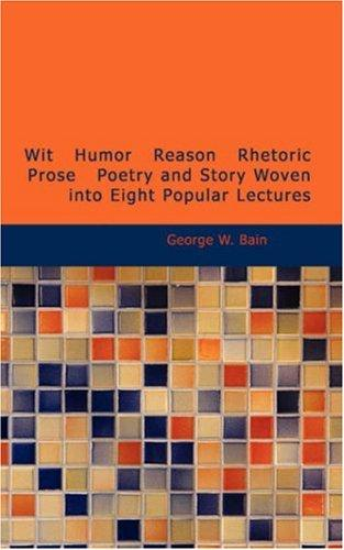 Download Wit Humor Reason Rhetoric Prose Poetry and Story Woven into Eight Popular Lectures