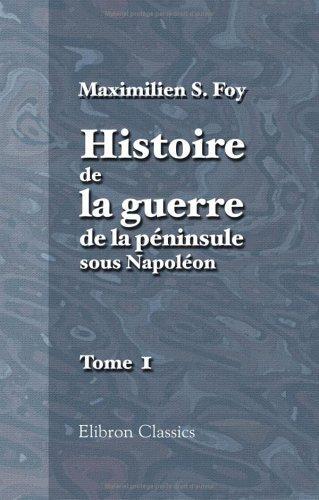 Download Histoire de la guerre de la péninsule sous Napoléon: Précédée d'un tableau politique et militaire des puissances belligérantes par Général Foy