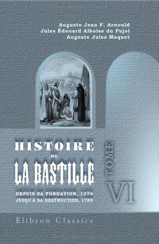 Histoire de la Bastille depuis sa fondation, 1374, jusqu'à sa destruction, 1789