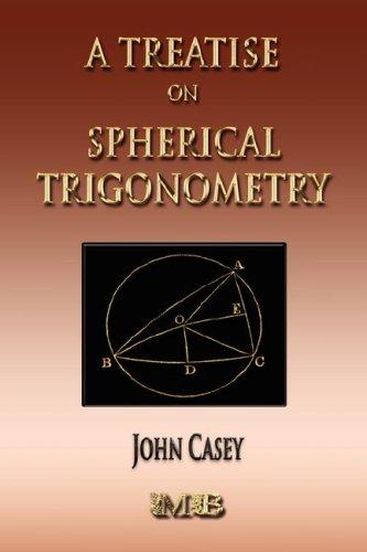A Treatise On Spherical Trigonometry - Its Application To Geodesy And Astronomy, Casey, John