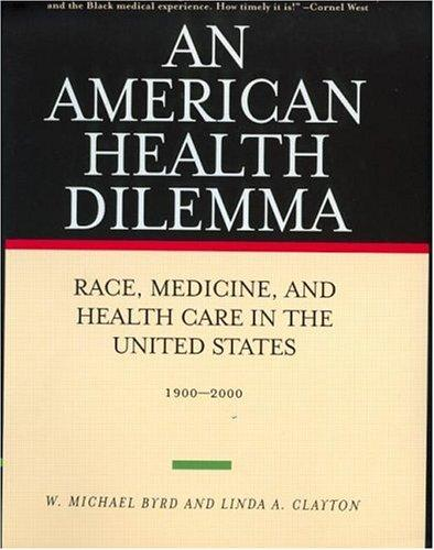 An American Health Dilemma: Race, Medicine, and Health Care in the United States, 1900-2000, Byrd, W. Michael; Linda A. Clayton