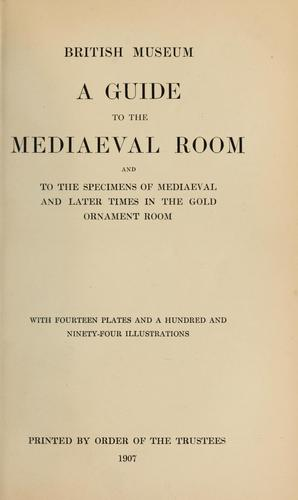 A guide to the Mediaeval Room and to the specimens of mediaeval and later times in the gold ornament room