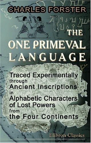 Download The One Primeval Language Traced Experimentally through Ancient Inscriptions in Alphabetic Characters of Lost Powers from the Four Continents
