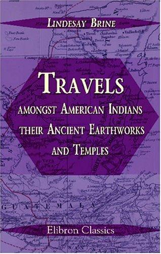 Travels amongst American Indians, their Ancient Earthworks and Temples