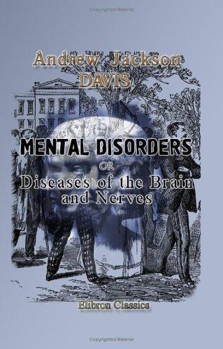 Download Mental Disorders; or, Diseases of the Brain and Nerves, Developing the Origin and Philosophy of Mania, Insanity, and Crime, with Full Directions for Their Treatment and Cure