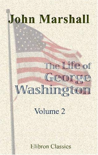 The Life of George Washington, Commander in Chief of the American Forces, during the War Which Established the Independence of His Country, and First President of the United States