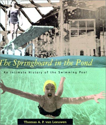 The Springboard in the Pond: An Intimate History of the Swimming Pool (Graham Foundation / MIT Press Series in Contemporary Architectural Discourse), Leeuwen, Van; Thomas A. P.