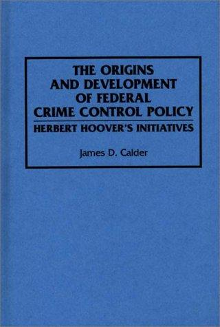 Image for The Origins and Development of Federal Crime Control Policy: Herbert Hoover's Initiatives
