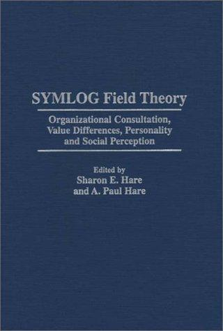 SYMLOG Field Theory: Organizational Consultation, Value Differences, Personality and Social Perception, Hare, A. Paul; Sharon E. Hare