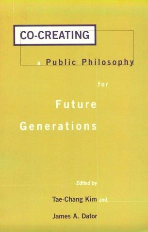 Co-creating a Public Philosophy for Future Generations (Praeger Studies on the 21st Century), Kim, Tae-Chang (Editor); James A. Dator (Editor)