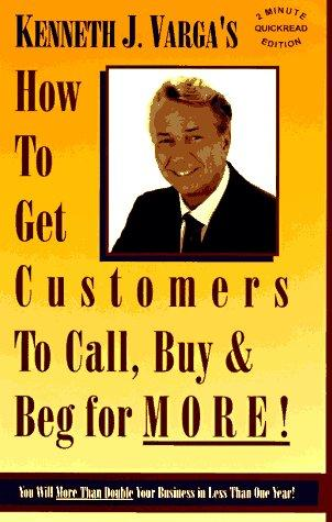 How to get customers to call, buy &-- beg for more! by Kenneth J. Varga
