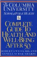 The Columbia University School of Public Health complete guide to health and well-being after 50 by Robert J. Weiss and Genell J. Subak-Sharpe, editors ; illustrations by Beth Anne Willert.