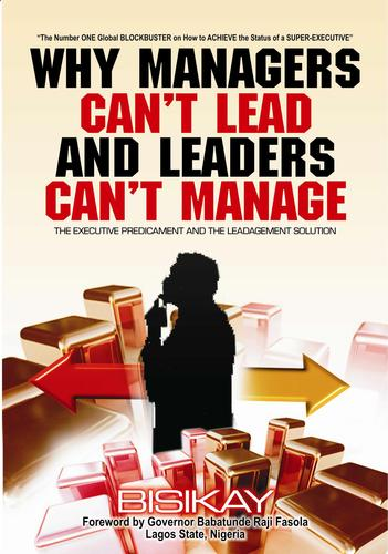 WHY MANAGERS CAN'T LEAD AND LEADERS CAN'T MANAGE by DR BISIKAY, PhD