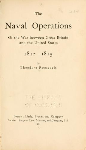 The naval operations of the war between Great Britain and the United States, 1812-1815 by Theodore Roosevelt