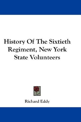 History of the Sixtieth Regiment New York State Volunteers by Richard Eddy