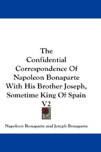 The Confidential Correspondence Of Napoleon Bonaparte With His Brother Joseph, Sometime King Of Spain by Napoléon Bonaparte