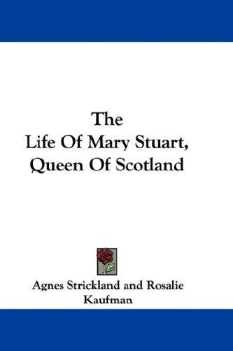 The Life Of Mary Stuart, Queen Of Scotland