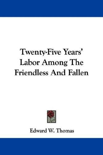 Twenty-Five Years' Labor Among The Friendless And Fallen by Edward W. Thomas