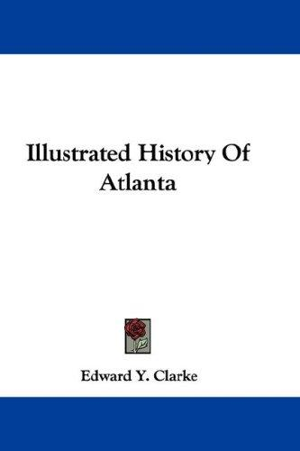 Illustrated History Of Atlanta by Edward Y. Clarke
