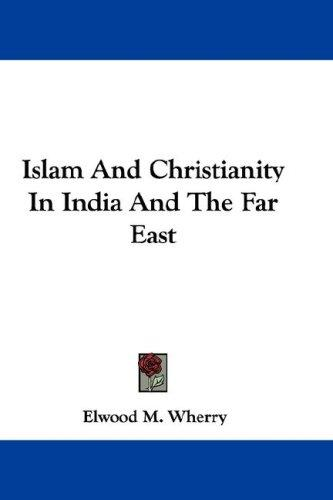 Islam And Christianity In India And The Far East by Elwood M. Wherry