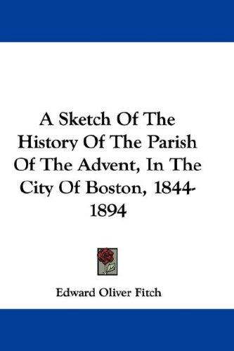 A Sketch Of The History Of The Parish Of The Advent, In The City Of Boston, 1844-1894 by Edward Oliver Fitch