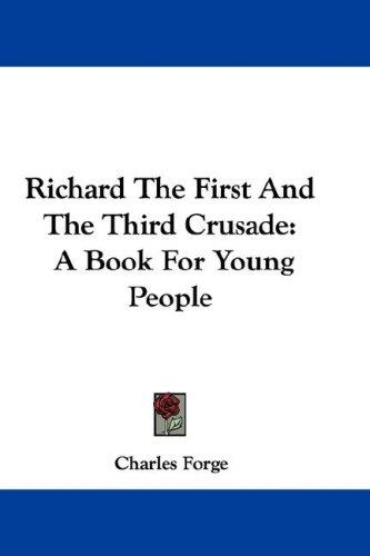 Richard The First And The Third Crusade by Charles Forge