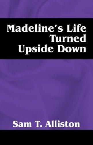 Madeline's Life Turned Upside Down by Sam T Alliston