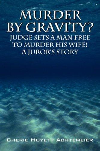 Murder by Gravity? Judge Sets a Man Free to Murder His Wife! A Juror's Story by Cherie Huyett Achtemeier