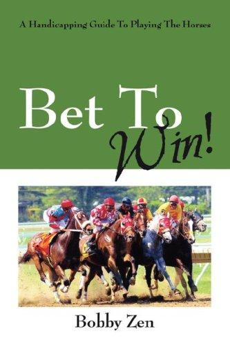 Bet To Win!  A Handicapping Guide To Playing The Horses by Bobby Zen