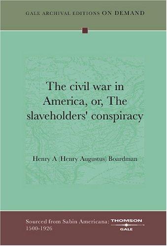 The civil war in America, or, The slaveholders' conspiracy by Henry A (Henry Augustus) Boardman