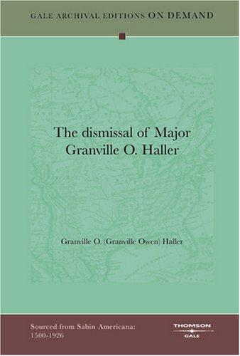 The dismissal of Major Granville O. Haller by Granville O. (Granville Owen) Haller