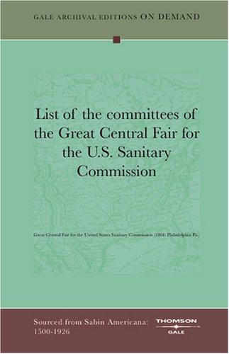 List of the committees of the Great Central Fair for the U.S. Sanitary Commission by Great Central Fair for the United States Sanitary Commission (1864: Philadelphia, Pa.)