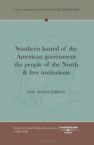 Southern hatred of the American government the people of the North & free institutions by Gale Archival Editions