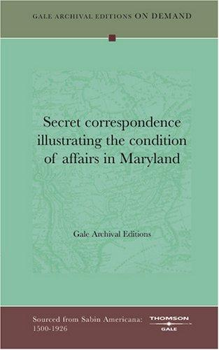 Secret correspondence illustrating the condition of affairs in Maryland by Gale Archival Editions