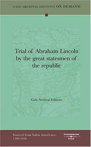 Trial of Abraham Lincoln by the great statesmen of the republic by Gale Archival Editions