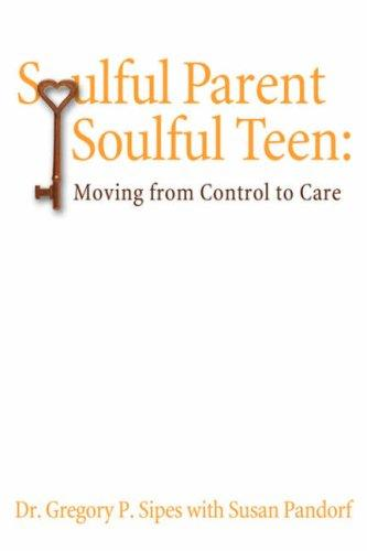 Soulful Parent-Soulful Teen by Gregory, P. Sipes Ph. D.