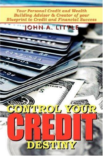 Control Your Credit Destiny by John, A. Little