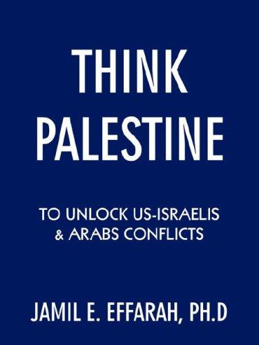 Think Palestine to unlock US-Israelis  and  Arabs Conflicts by Jamil E. Effarah Ph.D
