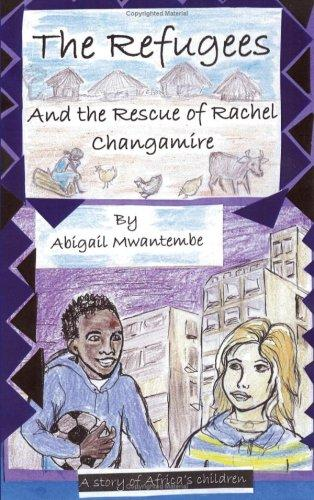 The Refugees and the Rescue of Rachel Changamire by Abigail Mwantembe