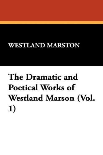 The Dramatic and Poetical Works of Westland Marson (Vol. 1) by John Westland Marston