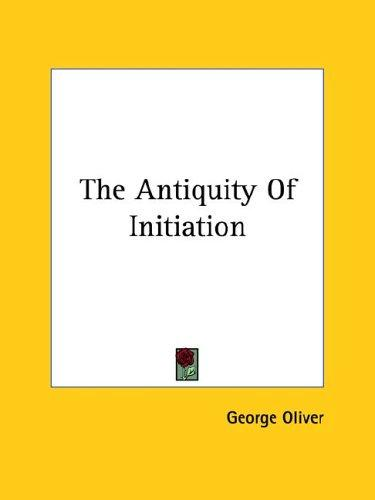 The Antiquity Of Initiation by George Oliver