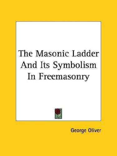The Masonic Ladder And Its Symbolism In Freemasonry by George Oliver