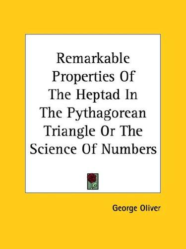 Remarkable Properties of the Heptad in the Pythagorean Triangle or the Science of Numbers by George Oliver