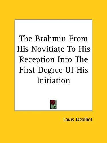 The Brahmin from His Novitiate to His Reception into the First Degree of His Initiation by Louis Jacolliot
