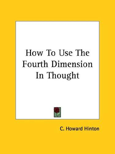 How to Use the Fourth Dimension in Thought by C. Howard Hinton