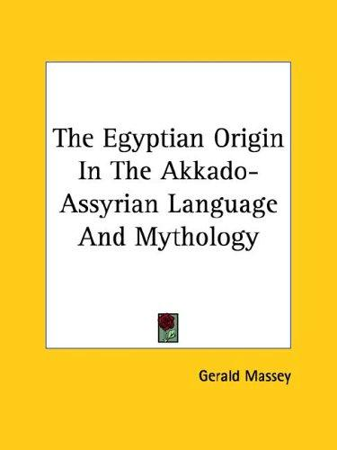 The Egyptian Origin in the Akkado-assyrian Language and Mythology by Gerald Massey