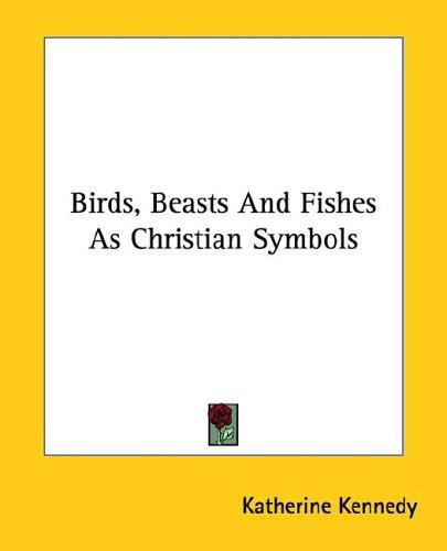 Birds, Beasts and Fishes As Christian Symbols by Katherine Kennedy
