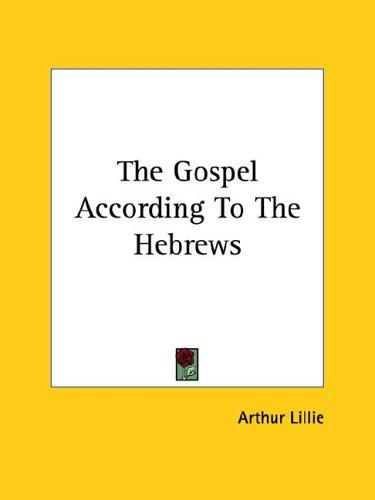 The Gospel According to the Hebrews by Arthur Lillie